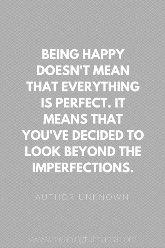 being happy doens't mean that everything is perfect. It means that you've decided to look beyond the imperfections.