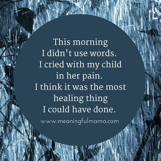 This morning I didn't use words. I cried with my child in her pain. I think it was the most healing thing I could have done.